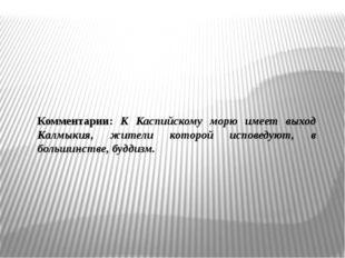 Комментарии: К Каспийскому морю имеет выход Калмыкия, жители которой исповеду