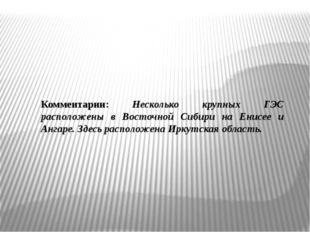 Комментарии: Несколько крупных ГЭС расположены в Восточной Сибири на Енисее и