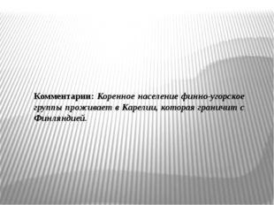 Комментарии: Коренное население финно-угорское группы проживает в Карелии, ко