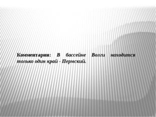 Комментарии: В бассейне Волги находится только один край - Пермский.