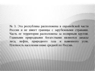 № 3. Эта республика расположена в европейской части России и не имеет границы