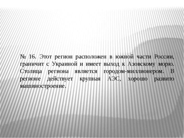 № 16. Этот регион расположен в южной части России, граничит с Украиной и имее...