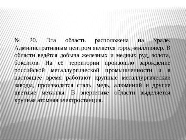 № 20. Эта область расположена на Урале. Административным центром является гор...