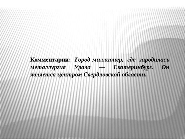 Комментарии: Город-миллионер, где зародилась металлургия Урала — Екатеринбург...