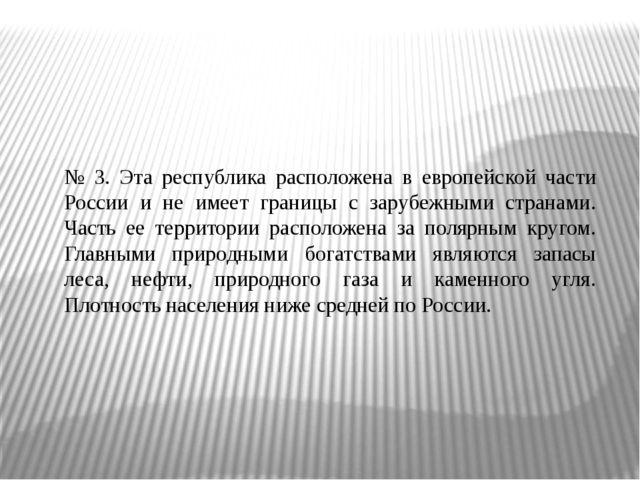 № 3. Эта республика расположена в европейской части России и не имеет границы...