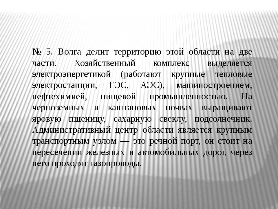 № 5. Волга делит территорию этой области на две части. Хозяйственный комплекс...