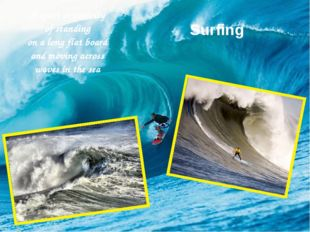 Surfing A sport or activity of standing on a long flat board and moving acros