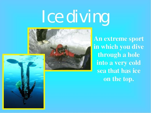 Ice diving An extreme sport in which you dive through a hole into a very cold...