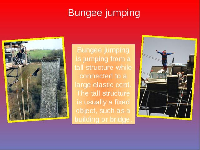 Bungee jumping Bungee jumping is jumping from a tall structure while connecte...