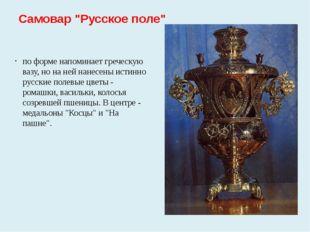 """Самовар """"Русское поле"""" по форме напоминает греческую вазу, но на ней нанесены"""