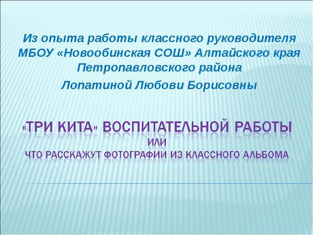 Из опыта работы классного руководителя МБОУ «Новообинская СОШ» Алтайского кра...