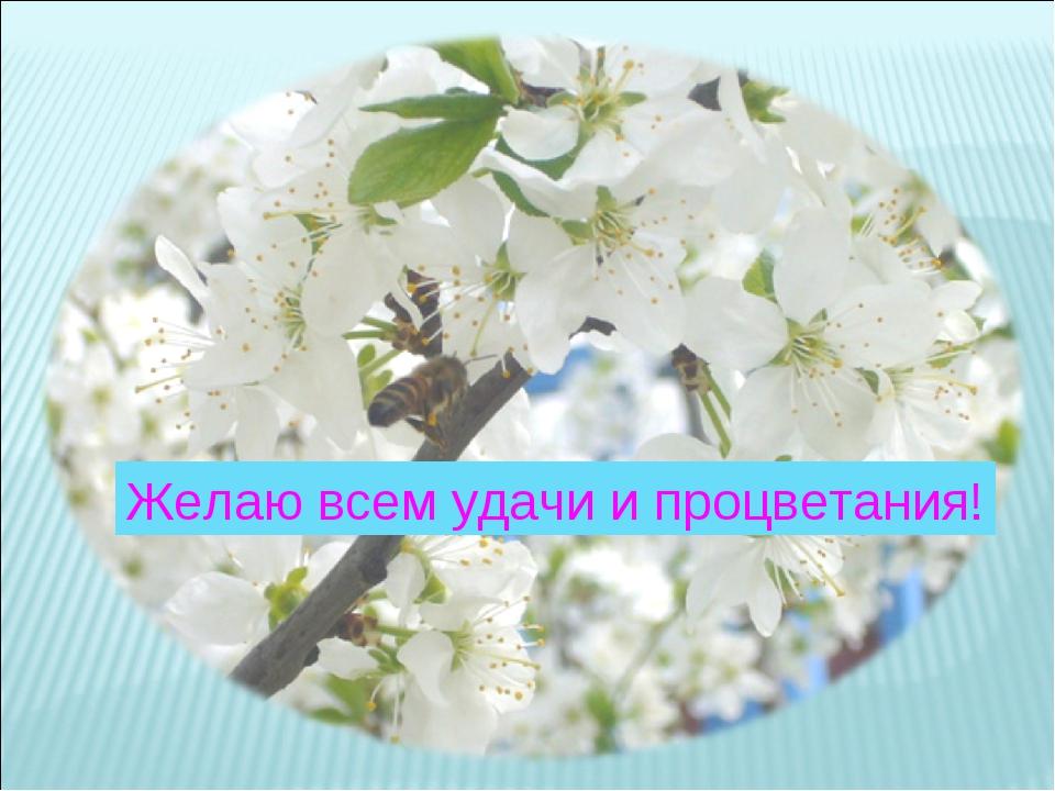 Желаю всем удачи и процветания!