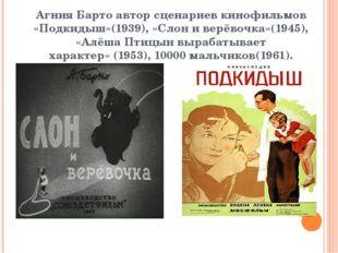 Агния Бартоавтор сценариев кинофильмов «Подкидыш»(1939),«Слон и в