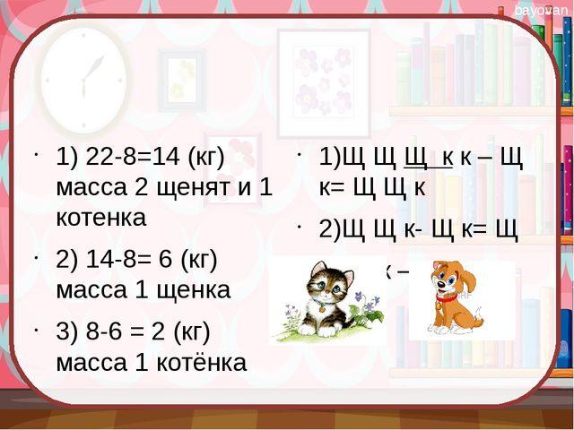 1) 22-8=14 (кг) масса 2 щенят и 1 котенка 2) 14-8= 6 (кг) масса 1 щенка 3) 8...