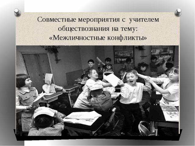 Совместные мероприятия с учителем обществознания на тему: «Межличностные конф...