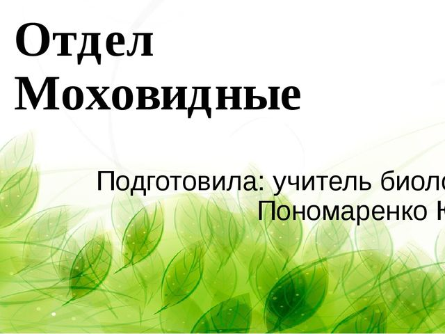 Отдел Моховидные Подготовила: учитель биологии Пономаренко Ю.А.
