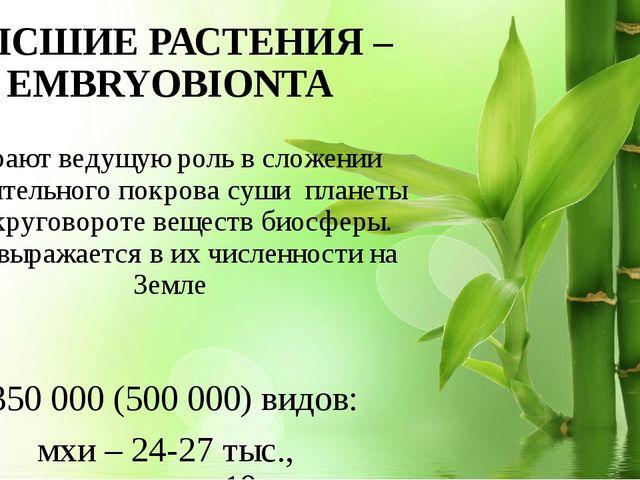 ВЫСШИЕ РАСТЕНИЯ – EMBRYOBIONTA Играют ведущую роль в сложении растительного п...