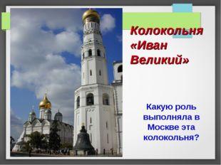 Колокольня «Иван Великий» Какую роль выполняла в Москве эта колокольня?