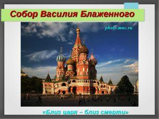 Собор Василия Блаженного «Близ царя – близ смерти»