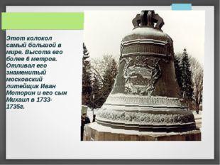 Этот колокол самый большой в мире. Высота его более 6 метров. Отливал его зна