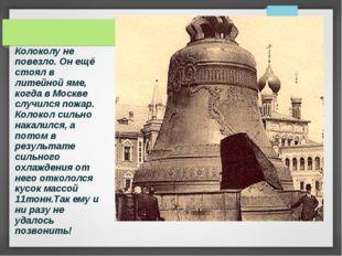 Колоколу не повезло. Он ещё стоял в литейной яме, когда в Москве случился пож