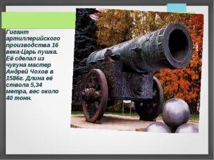 Гигант артиллерийского производства 16 века-Царь пушка. Её сделал из чугуна м