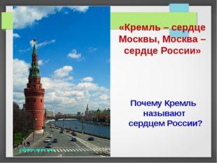 «Кремль – сердце Москвы, Москва – сердце России» Почему Кремль называют сердц