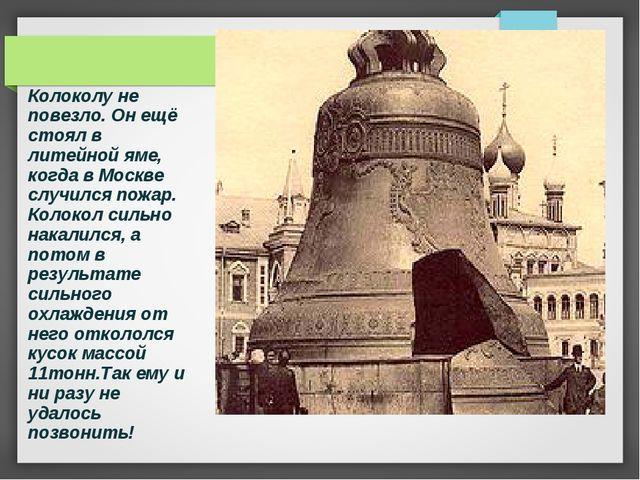 Колоколу не повезло. Он ещё стоял в литейной яме, когда в Москве случился пож...