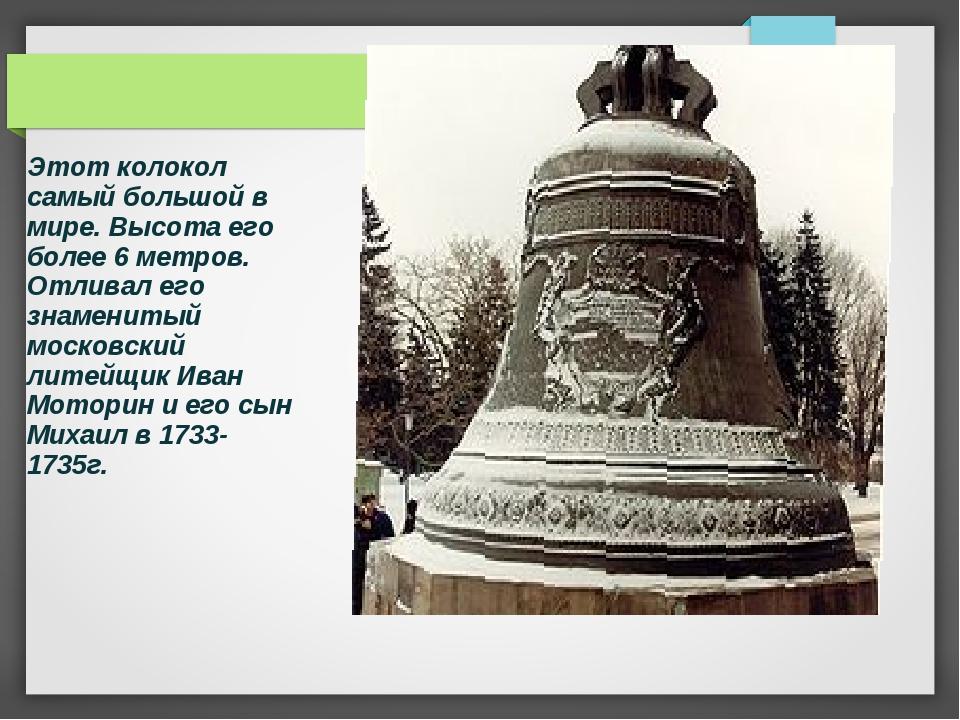 Этот колокол самый большой в мире. Высота его более 6 метров. Отливал его зна...