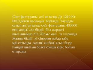 Счет фактураны алған кезде Дт 1210 Кт 6010 деген проводка беріледі. Тауарды с