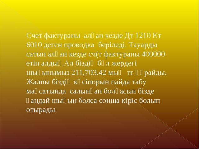 Счет фактураны алған кезде Дт 1210 Кт 6010 деген проводка беріледі. Тауарды с...