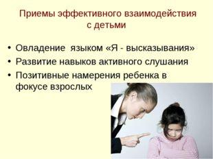 Приемы эффективного взаимодействия с детьми Овладение языком «Я - высказыван