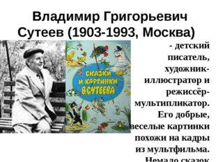 Владимир Григорьевич Сутеев(1903-1993, Москва)  - детский писатель, худ