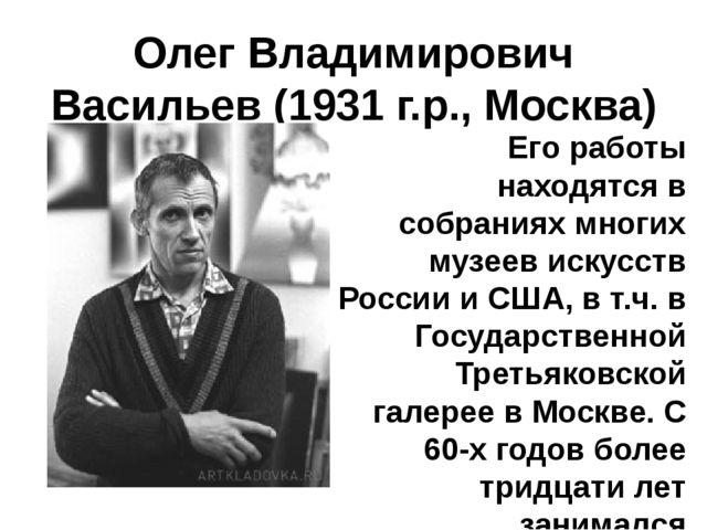 Олег Владимирович Васильев(1931 г.р., Москва)  Его работы находятся в собра...