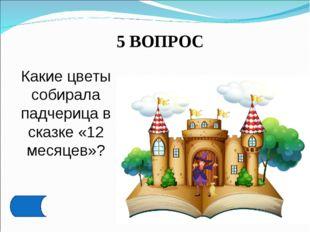 5 ВОПРОС Какие цветы собирала падчерица в сказке «12 месяцев»?