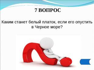 7 ВОПРОС Каким станет белый платок, если его опустить в Черное море?