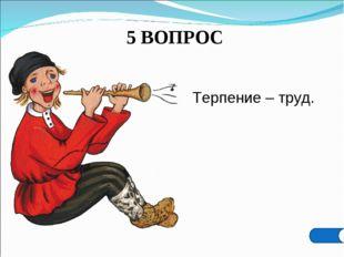 5 ВОПРОС Терпение – труд.
