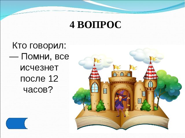4 ВОПРОС Кто говорил: — Помни, все исчезнет после 12 часов?