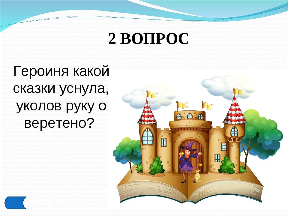 2 ВОПРОС Героиня какой сказки уснула, уколов руку о веретено?