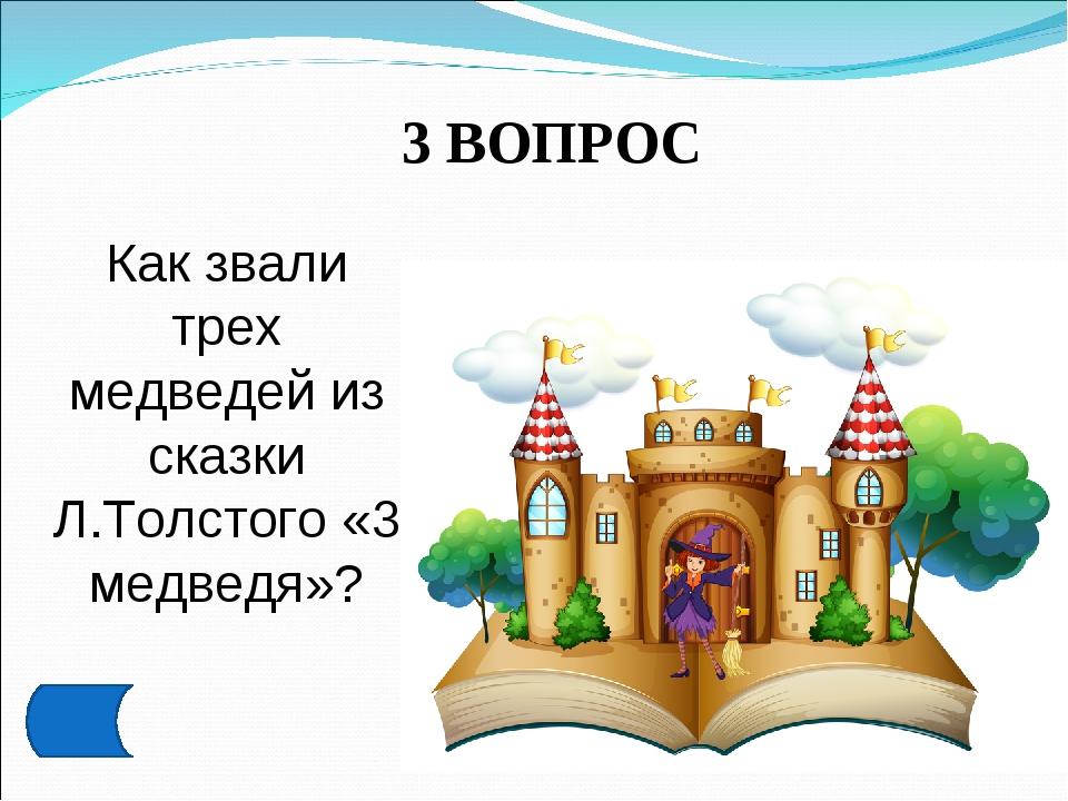3 ВОПРОС Как звали трех медведей из сказки Л.Толстого «3 медведя»?