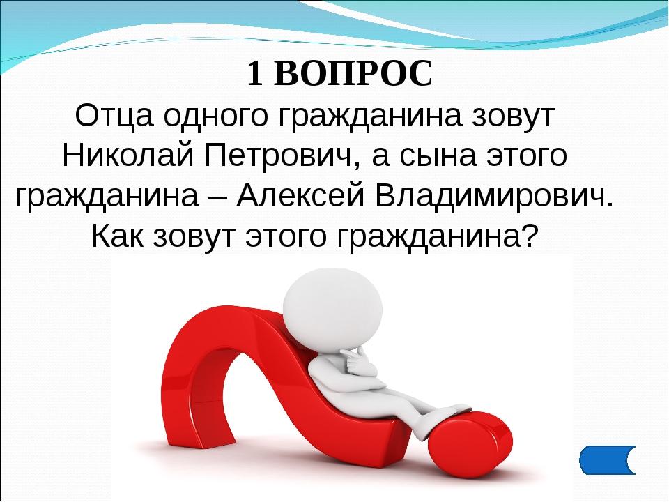 1 ВОПРОС Отца одного гражданина зовут Николай Петрович, а сына этого граждани...
