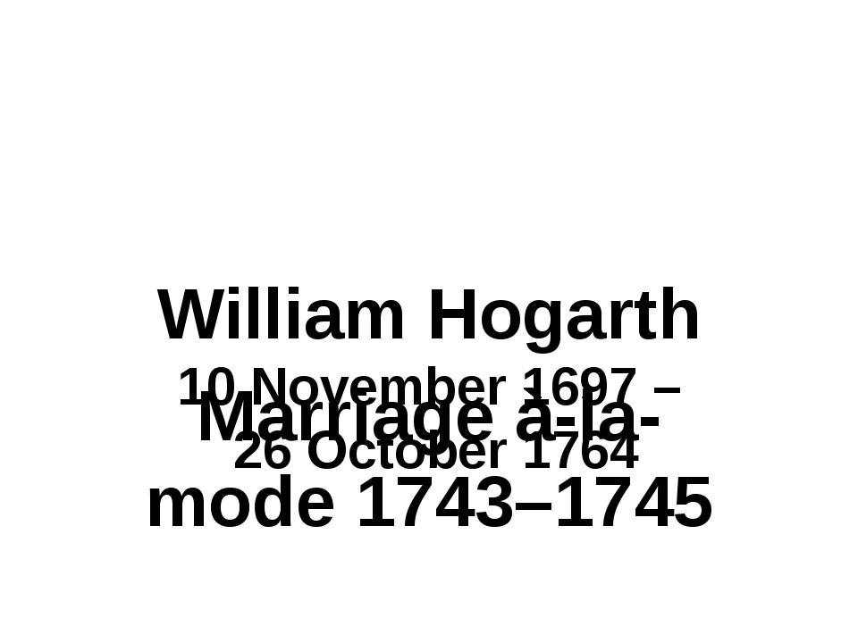 William Hogarth 10 November 1697 – 26 October 1764 Marriage à-la-mode 1743–1...