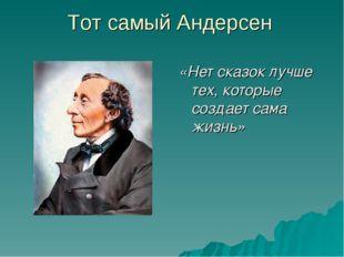 Тот самый Андерсен «Нет сказок лучше тех, которые создает сама жизнь»