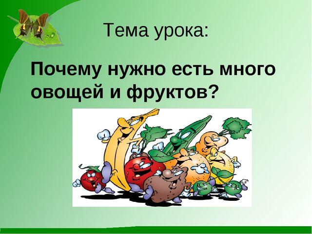 Тема урока: Почему нужно есть много овощей и фруктов?