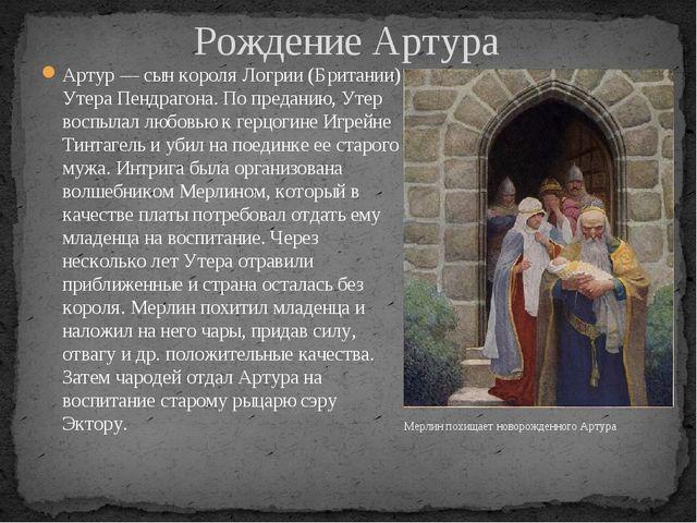 Рождение Артура Артур — сын короля Логрии (Британии) Утера Пендрагона. По пре...