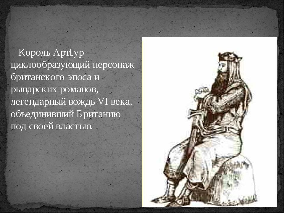 Король Арт́ур — циклообразующий персонаж британского эпоса и рыцарских роман...