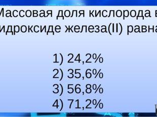 Массовая доля кислорода в гидроксиде железа(II) равна 1) 24,2% 2) 35,6% 3) 56
