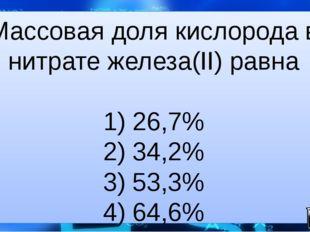 Массовая доля кислорода в нитрате железа(II) равна  1) 26,7% 2) 34,2% 3) 53,