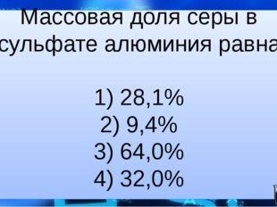Массовая доля серы в сульфате алюминия равна  1) 28,1% 2) 9,4% 3) 64,0% 4) 3