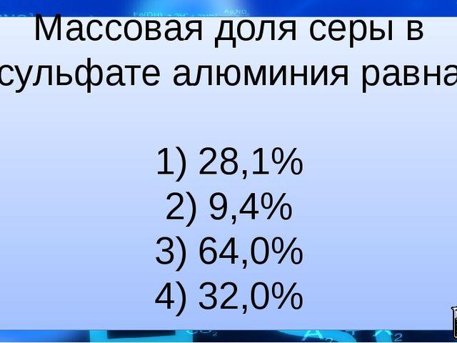 Массовая доля серы в сульфате алюминия равна  1) 28,1% 2) 9,4% 3) 64,0% 4) 3...
